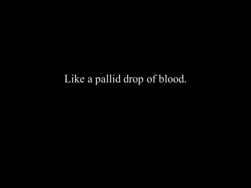 Like a pallid drop of blood.