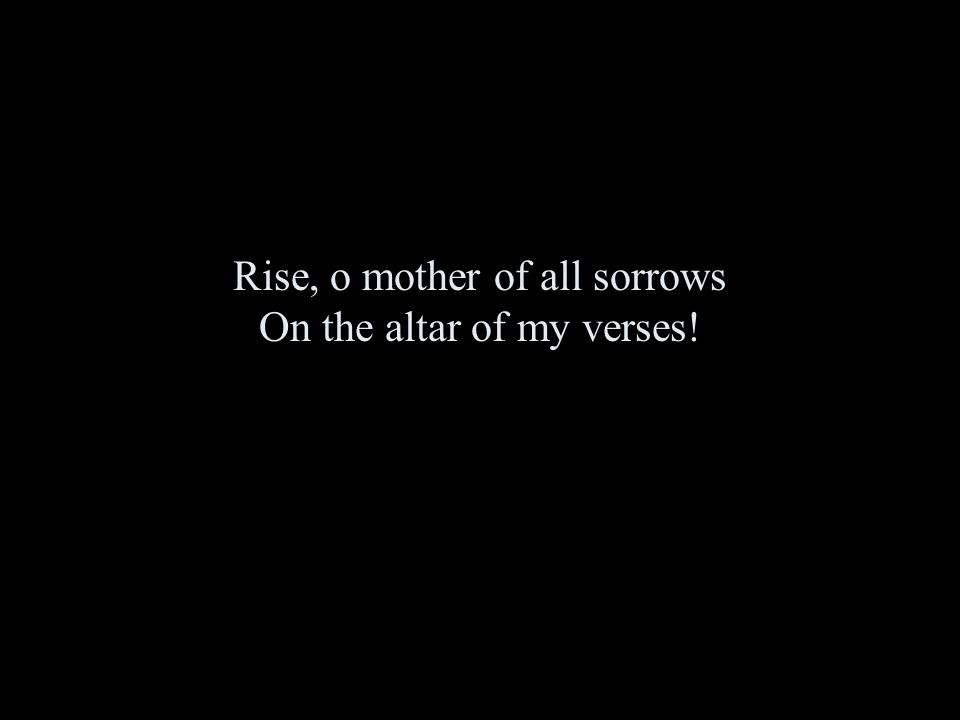 Rise, o mother of all sorrows On the altar of my verses!