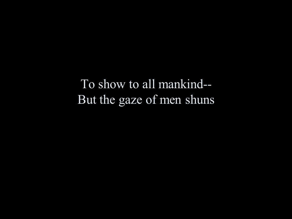 To show to all mankind-- But the gaze of men shuns