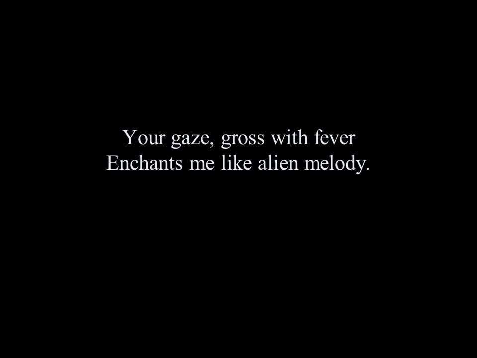Your gaze, gross with fever Enchants me like alien melody.