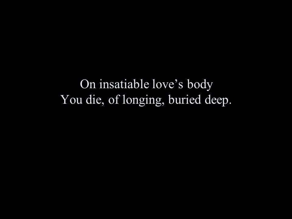 On insatiable love's body You die, of longing, buried deep.