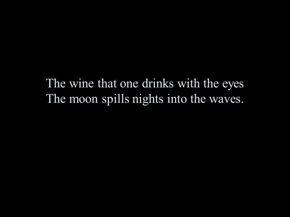 The wine that one drinks with the eyes The moon spills nights into the waves.