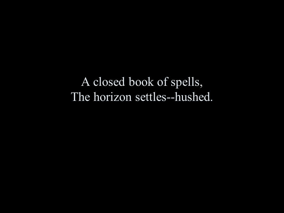 A closed book of spells, The horizon settles--hushed.