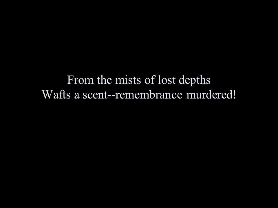 From the mists of lost depths Wafts a scent--remembrance murdered!