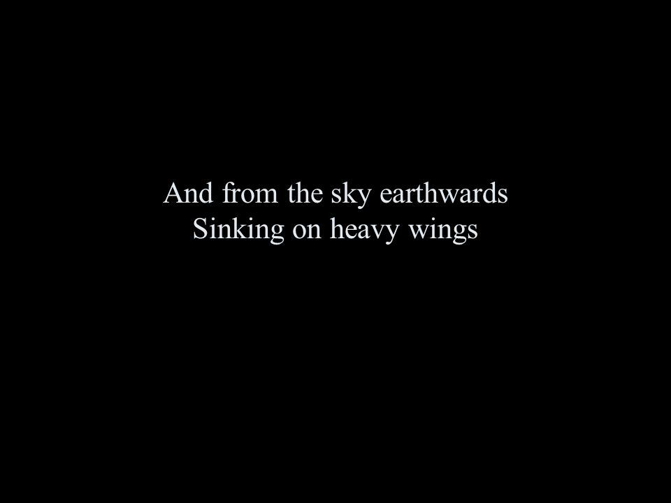 And from the sky earthwards Sinking on heavy wings