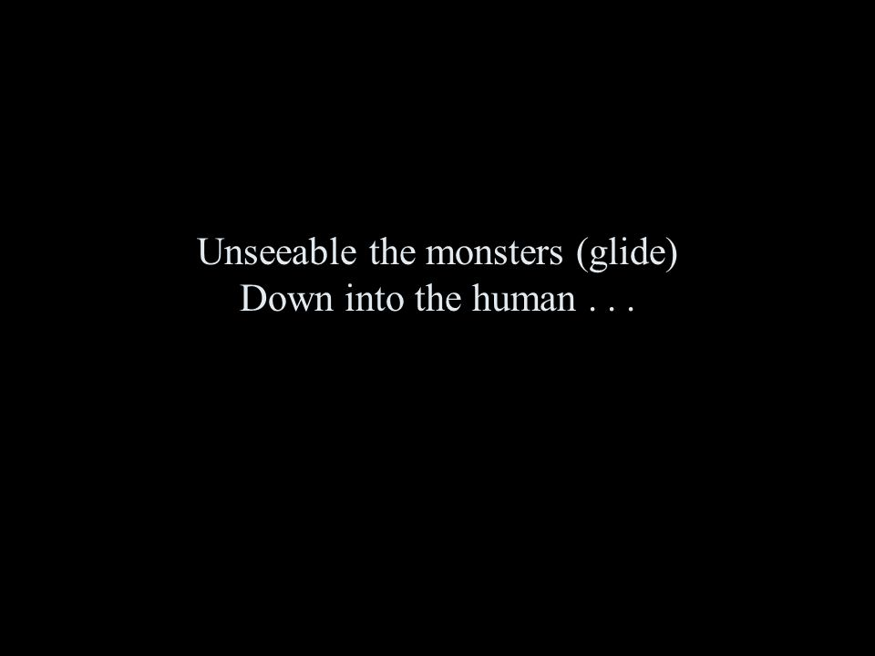 Unseeable the monsters (glide) Down into the human...