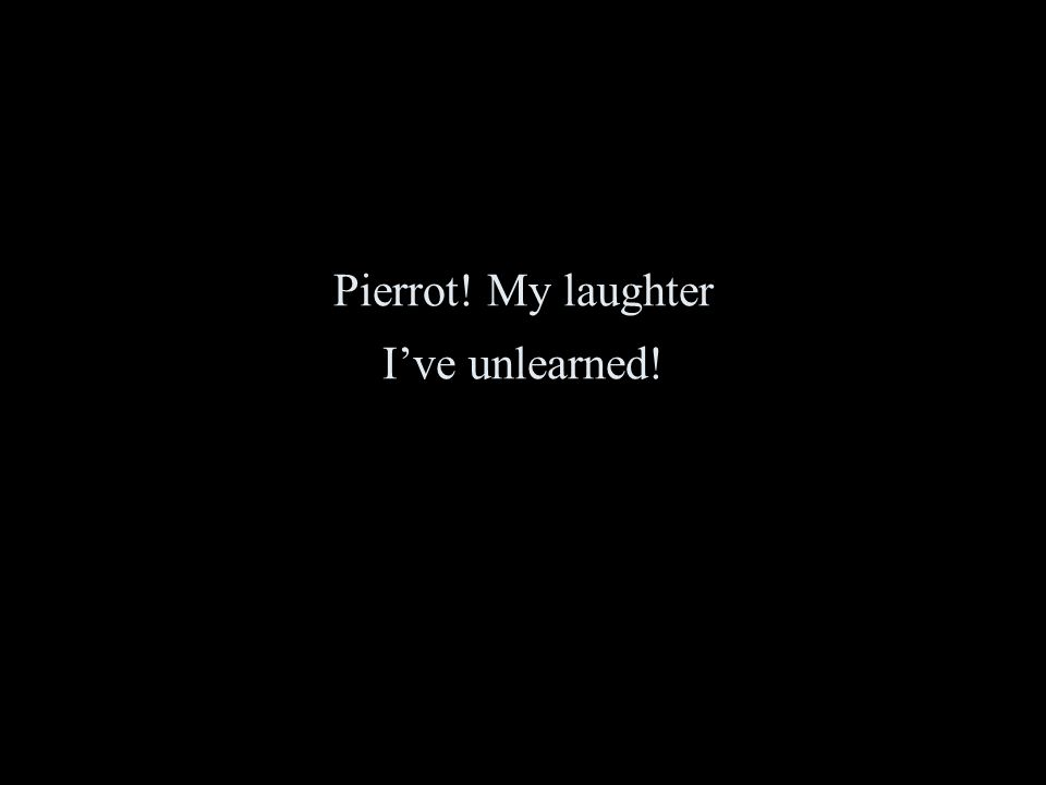 Pierrot! My laughter I've unlearned!