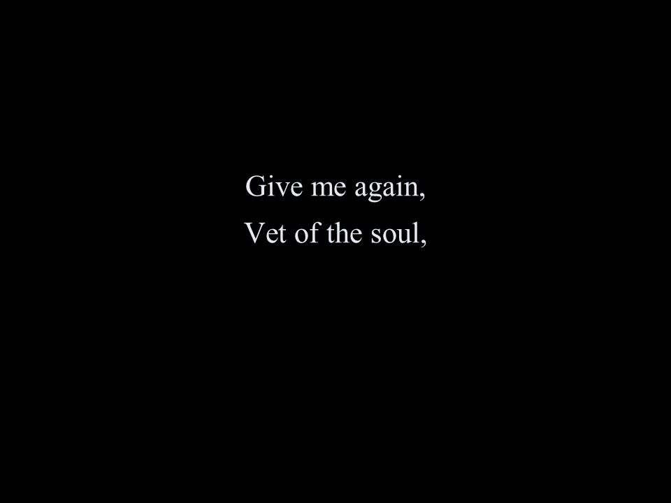 Give me again, Vet of the soul,