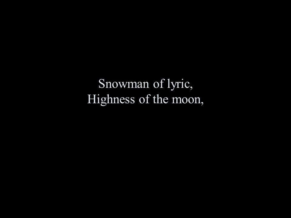 Snowman of lyric, Highness of the moon,