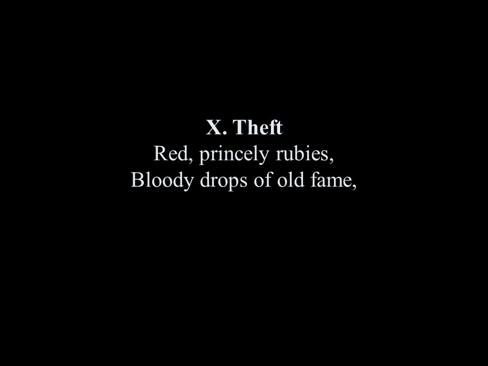 X. Theft Red, princely rubies, Bloody drops of old fame,