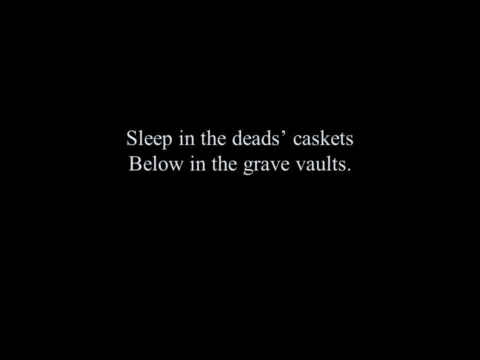 Sleep in the deads' caskets Below in the grave vaults.