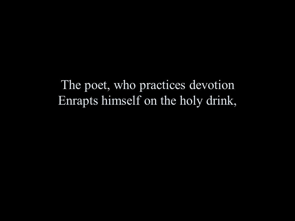 The poet, who practices devotion Enrapts himself on the holy drink,