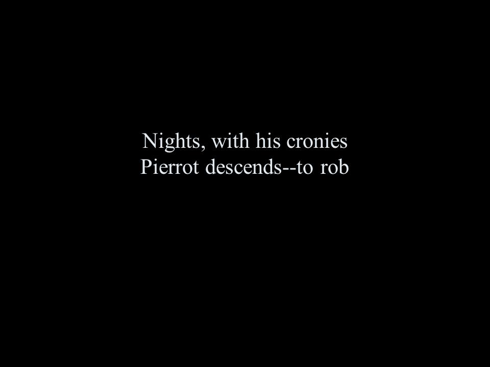 Nights, with his cronies Pierrot descends--to rob