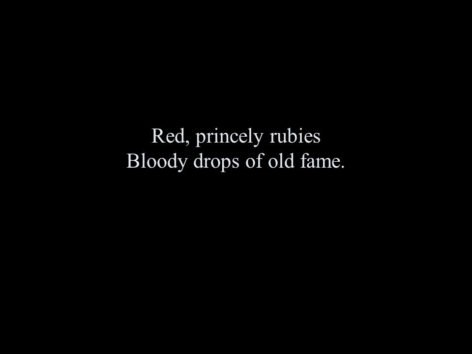 Red, princely rubies Bloody drops of old fame.