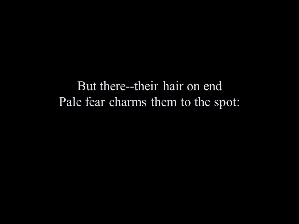 But there--their hair on end Pale fear charms them to the spot: