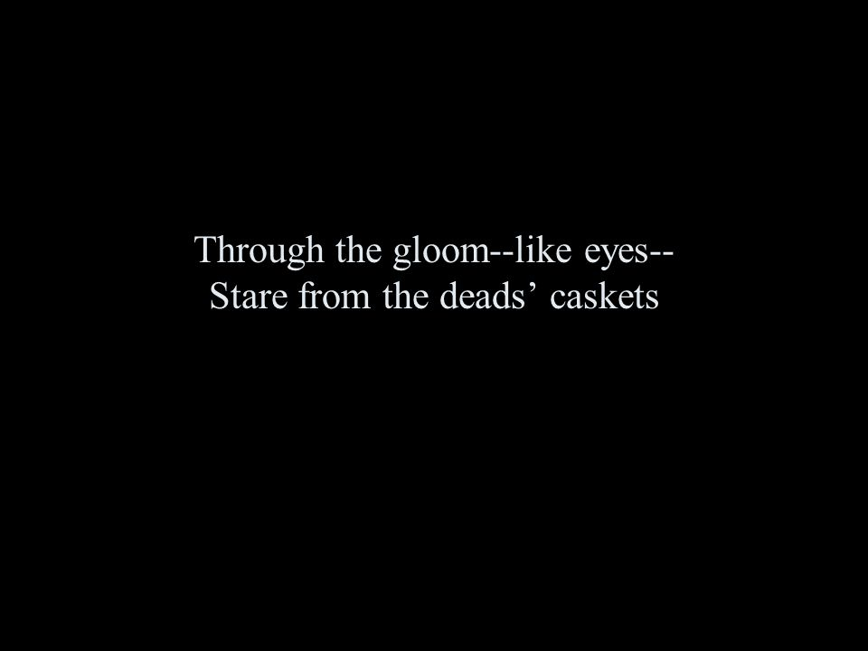 Through the gloom--like eyes-- Stare from the deads' caskets