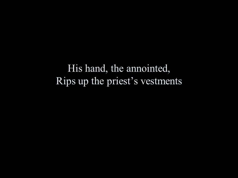 His hand, the annointed, Rips up the priest's vestments