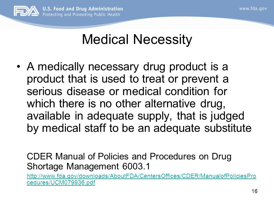 16 Medical Necessity A medically necessary drug product is a product that is used to treat or prevent a serious disease or medical condition for which there is no other alternative drug, available in adequate supply, that is judged by medical staff to be an adequate substitute CDER Manual of Policies and Procedures on Drug Shortage Management 6003.1 http://www.fda.gov/downloads/AboutFDA/CentersOffices/CDER/ManualofPoliciesPro cedures/UCM079936.pdf