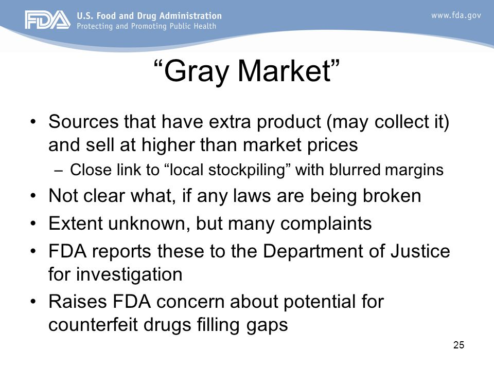 25 Gray Market Sources that have extra product (may collect it) and sell at higher than market prices –Close link to local stockpiling with blurred margins Not clear what, if any laws are being broken Extent unknown, but many complaints FDA reports these to the Department of Justice for investigation Raises FDA concern about potential for counterfeit drugs filling gaps