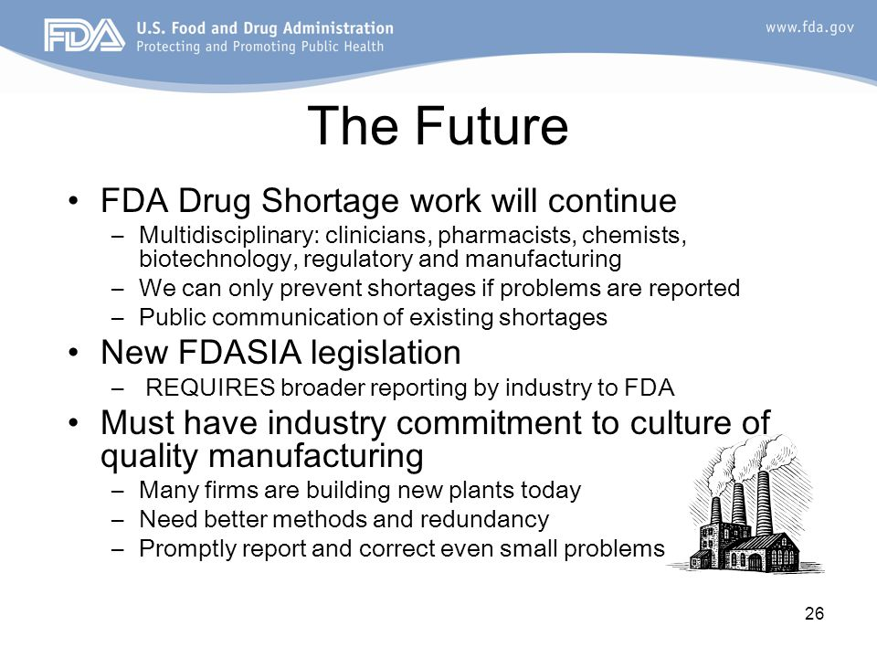 26 The Future FDA Drug Shortage work will continue –Multidisciplinary: clinicians, pharmacists, chemists, biotechnology, regulatory and manufacturing –We can only prevent shortages if problems are reported –Public communication of existing shortages New FDASIA legislation – REQUIRES broader reporting by industry to FDA Must have industry commitment to culture of quality manufacturing –Many firms are building new plants today –Need better methods and redundancy –Promptly report and correct even small problems
