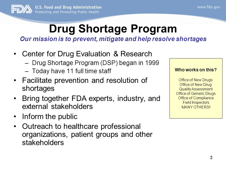 3 Drug Shortage Program Our mission is to prevent, mitigate and help resolve shortages Center for Drug Evaluation & Research –Drug Shortage Program (DSP) began in 1999 –Today have 11 full time staff Facilitate prevention and resolution of shortages Bring together FDA experts, industry, and external stakeholders Inform the public Outreach to healthcare professional organizations, patient groups and other stakeholders Who works on this.