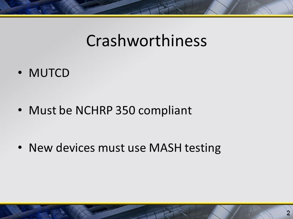 Crashworthiness MUTCD Must be NCHRP 350 compliant New devices must use MASH testing 2