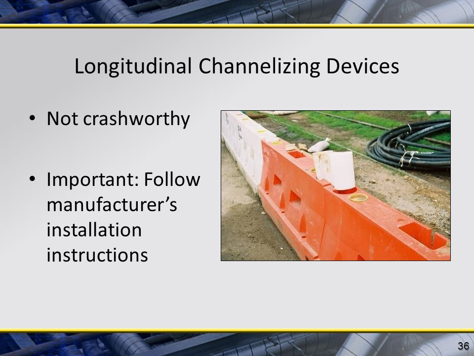 Longitudinal Channelizing Devices Not crashworthy Important: Follow manufacturer's installation instructions 36