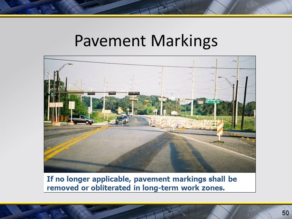 Pavement Markings If no longer applicable, pavement markings shall be removed or obliterated in long-term work zones.