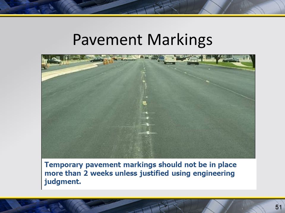 Pavement Markings Temporary pavement markings should not be in place more than 2 weeks unless justified using engineering judgment.