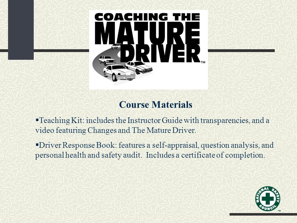 Course Materials  Teaching Kit: includes the Instructor Guide with transparencies, and a video featuring Changes and The Mature Driver.  Driver Resp