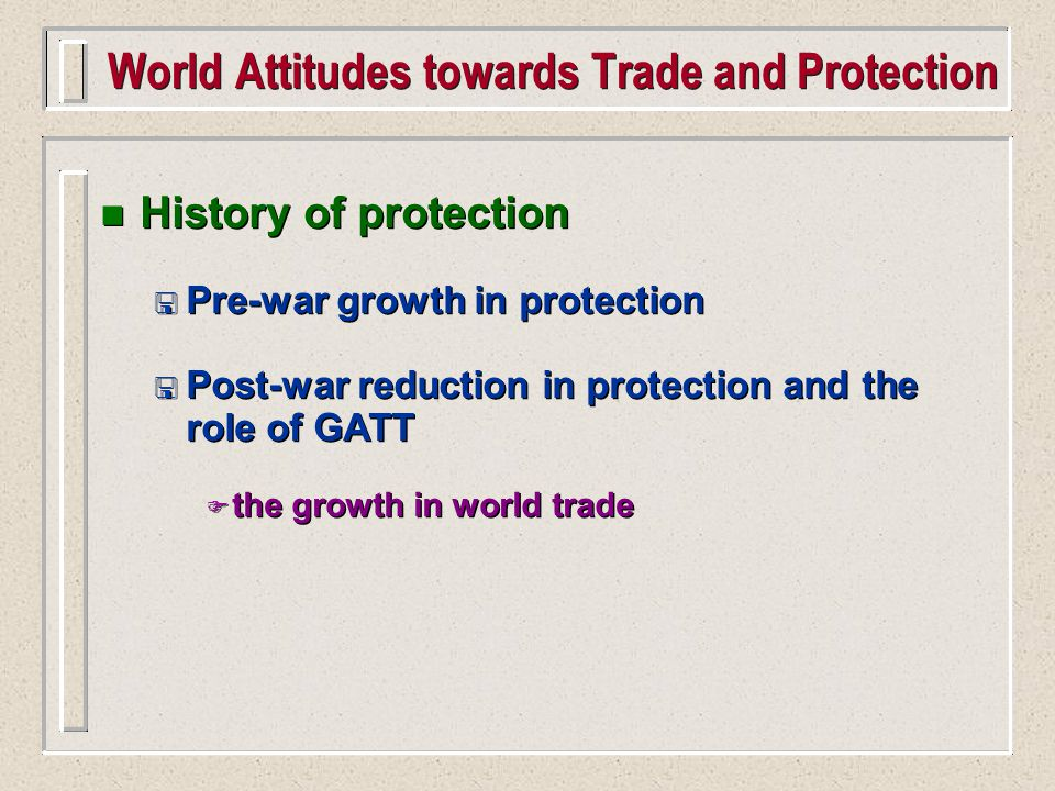 n History of protection < Pre-war growth in protection < Post-war reduction in protection and the role of GATT F the growth in world trade n History of protection < Pre-war growth in protection < Post-war reduction in protection and the role of GATT F the growth in world trade World Attitudes towards Trade and Protection