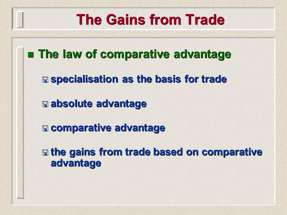 The Gains from Trade n The law of comparative advantage < specialisation as the basis for trade < absolute advantage < comparative advantage < the gains from trade based on comparative advantage n The law of comparative advantage < specialisation as the basis for trade < absolute advantage < comparative advantage < the gains from trade based on comparative advantage