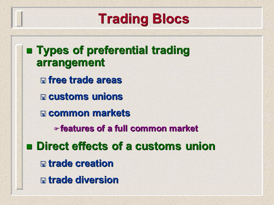 Trading Blocs n Types of preferential trading arrangement < free trade areas < customs unions < common markets F features of a full common market n Direct effects of a customs union < trade creation < trade diversion n Types of preferential trading arrangement < free trade areas < customs unions < common markets F features of a full common market n Direct effects of a customs union < trade creation < trade diversion