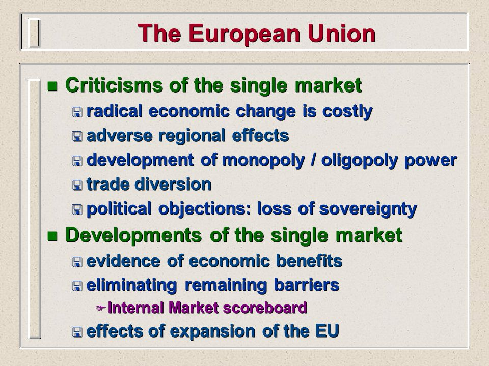 The European Union n Criticisms of the single market < radical economic change is costly < adverse regional effects < development of monopoly / oligopoly power < trade diversion < political objections: loss of sovereignty n Developments of the single market < evidence of economic benefits < eliminating remaining barriers F Internal Market scoreboard < effects of expansion of the EU n Criticisms of the single market < radical economic change is costly < adverse regional effects < development of monopoly / oligopoly power < trade diversion < political objections: loss of sovereignty n Developments of the single market < evidence of economic benefits < eliminating remaining barriers F Internal Market scoreboard < effects of expansion of the EU