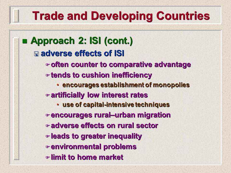 Trade and Developing Countries n Approach 2: ISI (cont.) < adverse effects of ISI F often counter to comparative advantage F tends to cushion inefficiency encourages establishment of monopolies F artificially low interest rates use of capital-intensive techniques F encourages rural–urban migration F adverse effects on rural sector F leads to greater inequality F environmental problems F limit to home market n Approach 2: ISI (cont.) < adverse effects of ISI F often counter to comparative advantage F tends to cushion inefficiency encourages establishment of monopolies F artificially low interest rates use of capital-intensive techniques F encourages rural–urban migration F adverse effects on rural sector F leads to greater inequality F environmental problems F limit to home market
