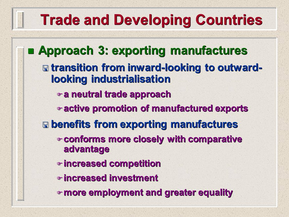 Trade and Developing Countries n Approach 3: exporting manufactures < transition from inward-looking to outward- looking industrialisation F a neutral trade approach F active promotion of manufactured exports < benefits from exporting manufactures F conforms more closely with comparative advantage F increased competition F increased investment F more employment and greater equality n Approach 3: exporting manufactures < transition from inward-looking to outward- looking industrialisation F a neutral trade approach F active promotion of manufactured exports < benefits from exporting manufactures F conforms more closely with comparative advantage F increased competition F increased investment F more employment and greater equality