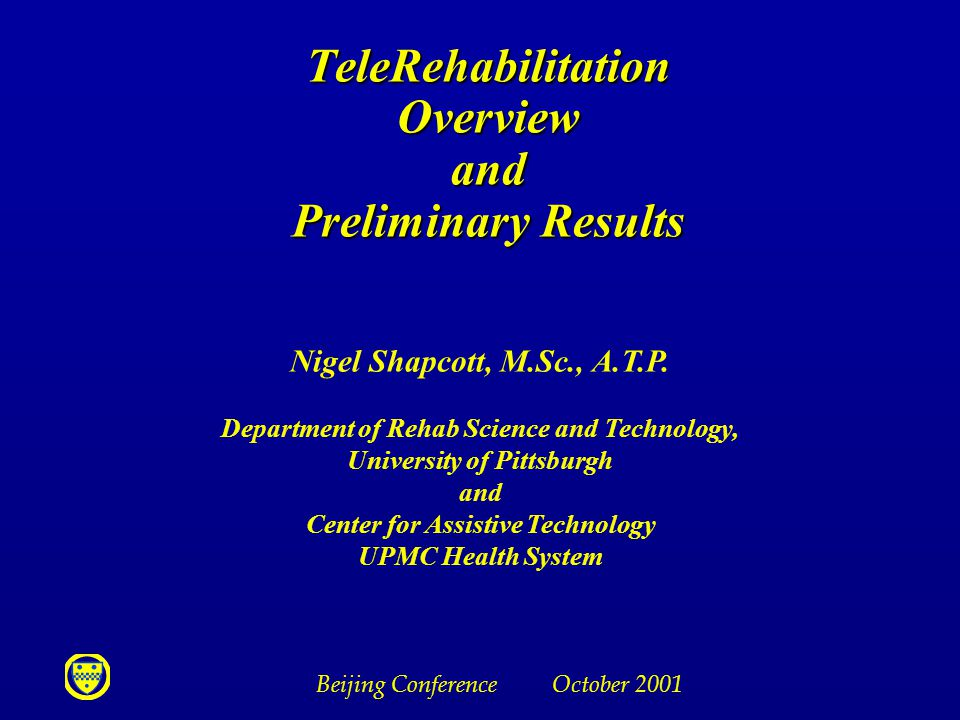 Beijing Conference October 2001 TeleRehabilitation Overview and Preliminary Results TeleRehabilitation Overview and Preliminary Results Nigel Shapcott, M.Sc., A.T.P.
