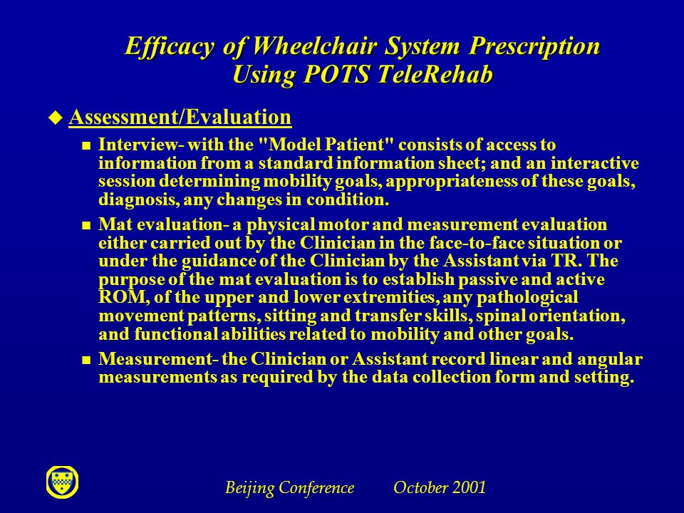 Beijing Conference October 2001 Efficacy of Wheelchair System Prescription Using POTS TeleRehab u Assessment/Evaluation n Interview- with the Model Patient consists of access to information from a standard information sheet; and an interactive session determining mobility goals, appropriateness of these goals, diagnosis, any changes in condition.