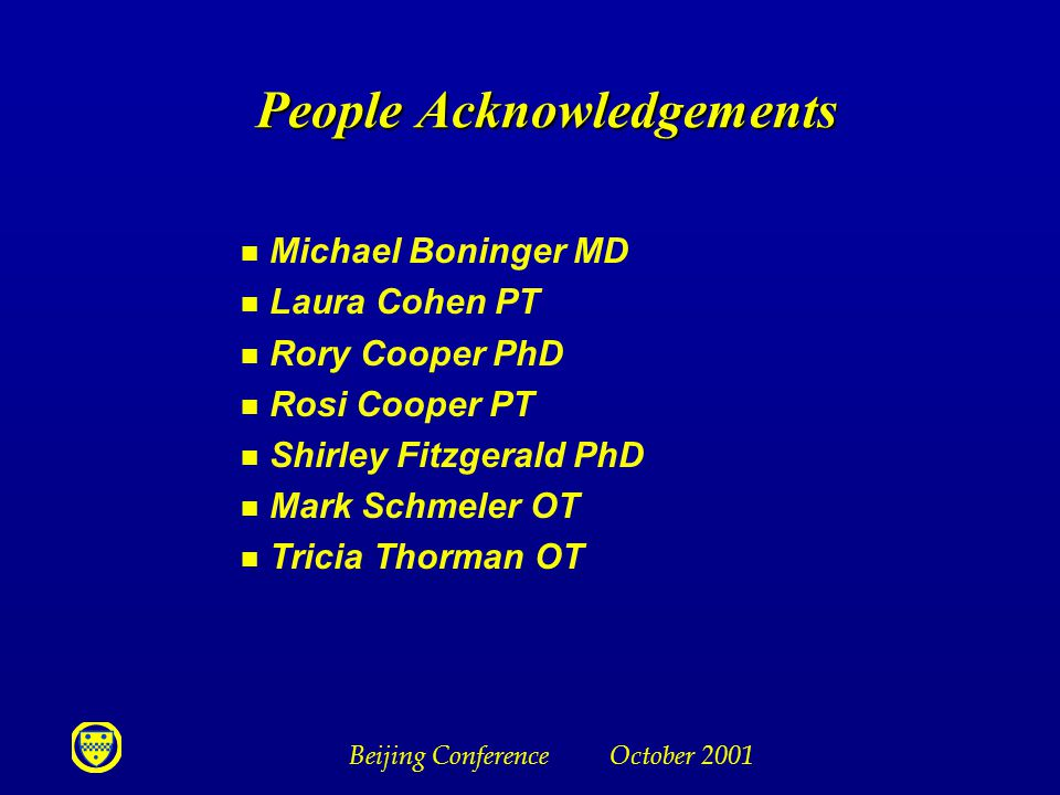Beijing Conference October 2001 People Acknowledgements n Michael Boninger MD n Laura Cohen PT n Rory Cooper PhD n Rosi Cooper PT n Shirley Fitzgerald PhD n Mark Schmeler OT n Tricia Thorman OT