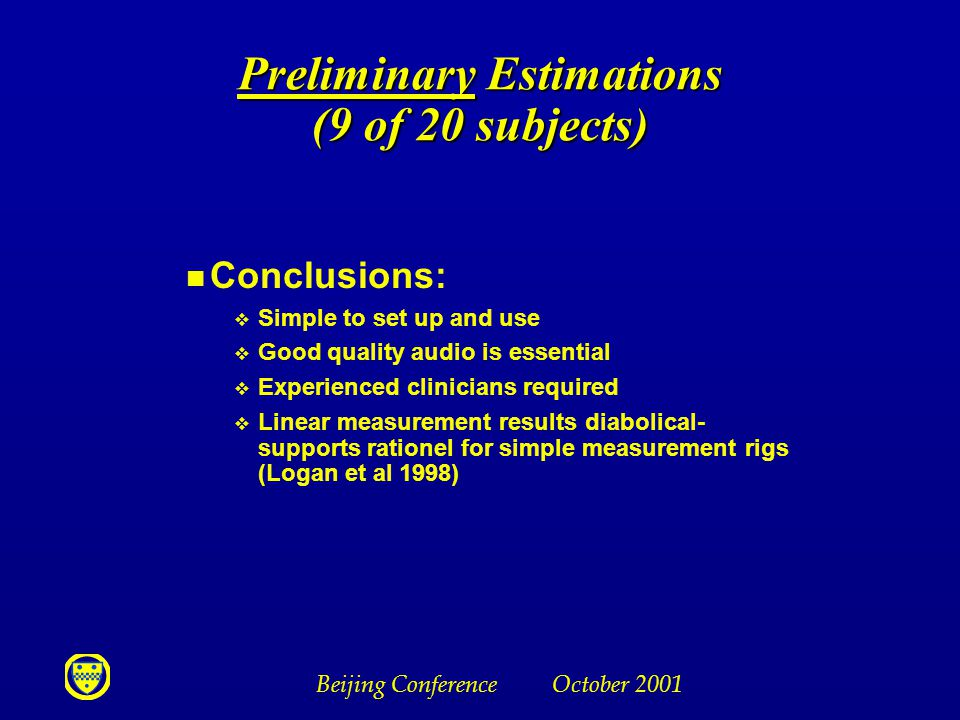 Beijing Conference October 2001 Preliminary Estimations (9 of 20 subjects) n Conclusions: v Simple to set up and use v Good quality audio is essential v Experienced clinicians required v Linear measurement results diabolical- supports rationel for simple measurement rigs (Logan et al 1998)