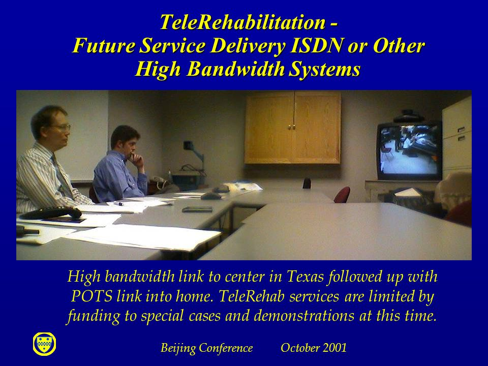 Beijing Conference October 2001 TeleRehabilitation - Future Service Delivery ISDN or Other High Bandwidth Systems High bandwidth link to center in Texas followed up with POTS link into home.
