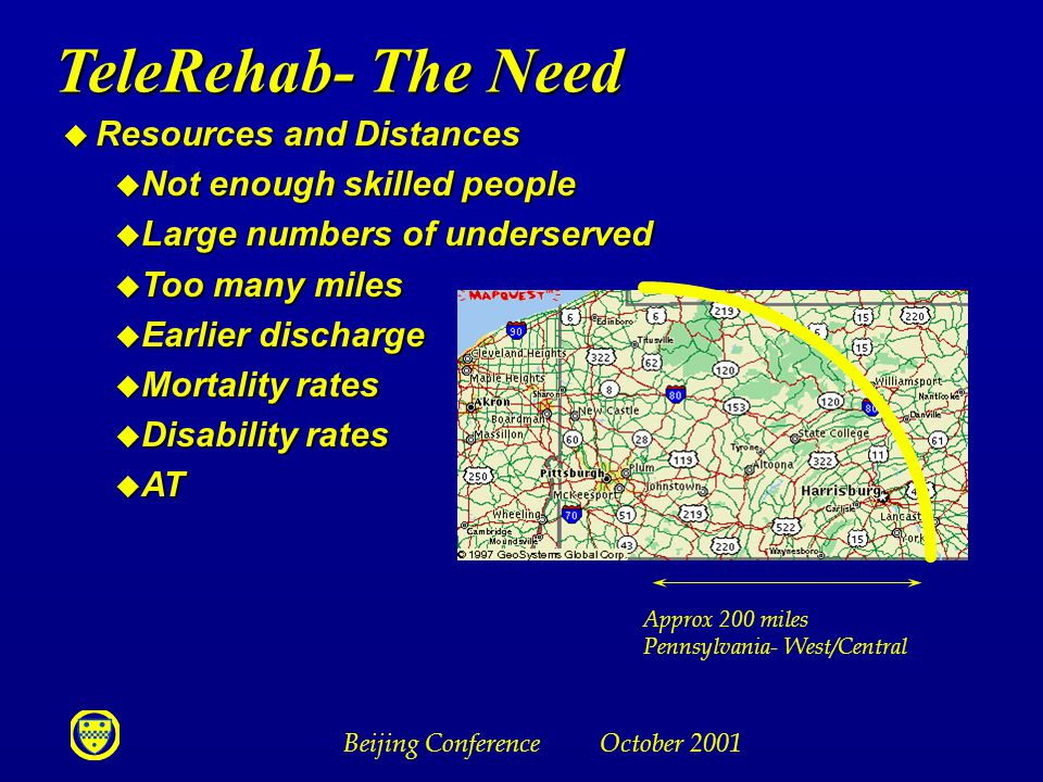 Beijing Conference October 2001 TeleRehab- The Need u Resources and Distances u Not enough skilled people u Large numbers of underserved u Too many miles u Earlier discharge u Mortality rates u Disability rates u AT Approx 200 miles Pennsylvania- West/Central