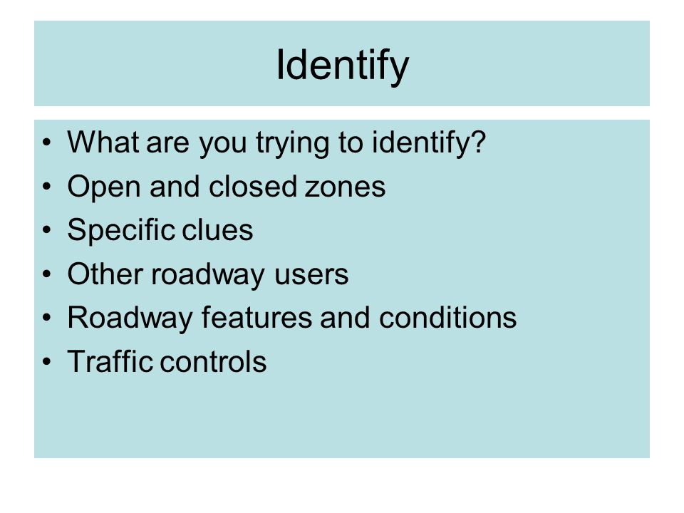 Identify What are you trying to identify? Open and closed zones Specific clues Other roadway users Roadway features and conditions Traffic controls