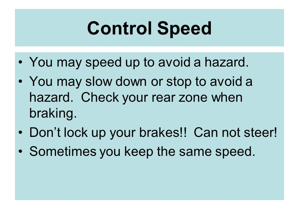 Control Speed You may speed up to avoid a hazard.You may slow down or stop to avoid a hazard.