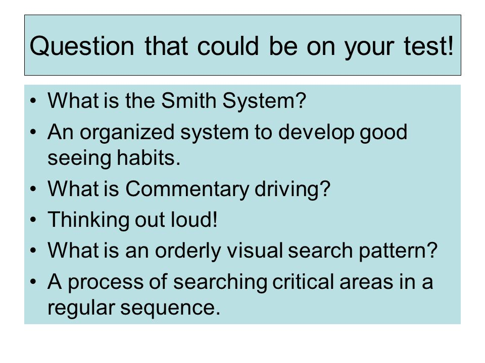 Question that could be on your test! What is the Smith System? An organized system to develop good seeing habits. What is Commentary driving? Thinking