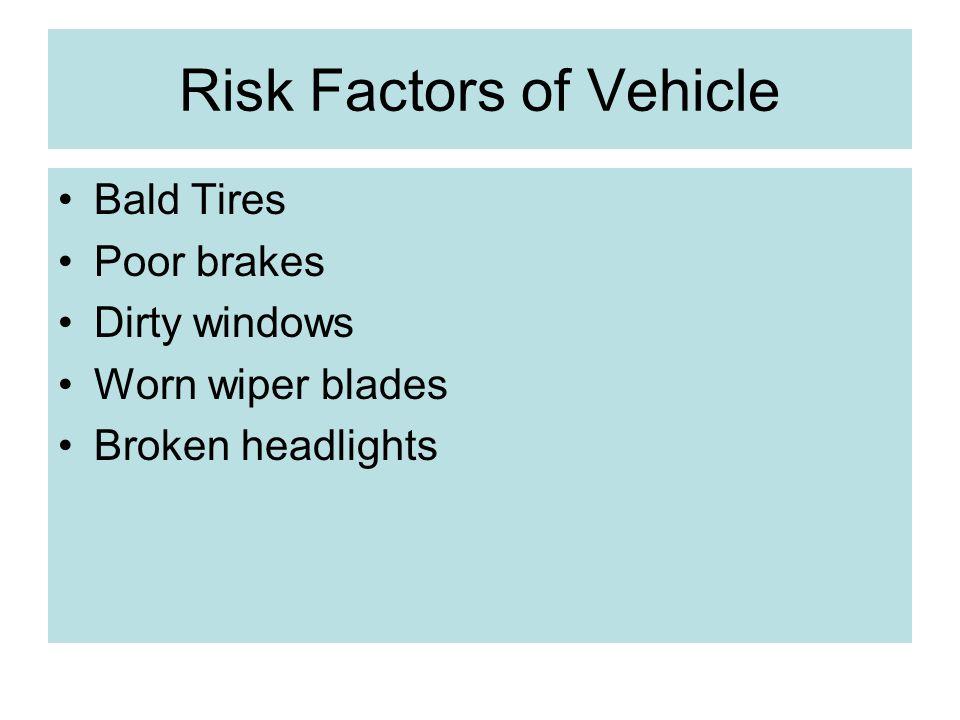 Risk Factors of Vehicle Bald Tires Poor brakes Dirty windows Worn wiper blades Broken headlights