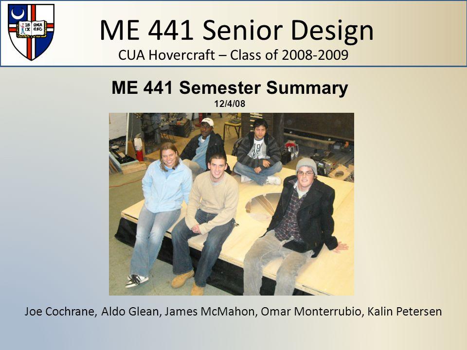 ME 441 Senior Design CUA Hovercraft – Class of 2008-2009 Joe Cochrane, Aldo Glean, James McMahon, Omar Monterrubio, Kalin Petersen ME 441 Semester Summary 12/4/08