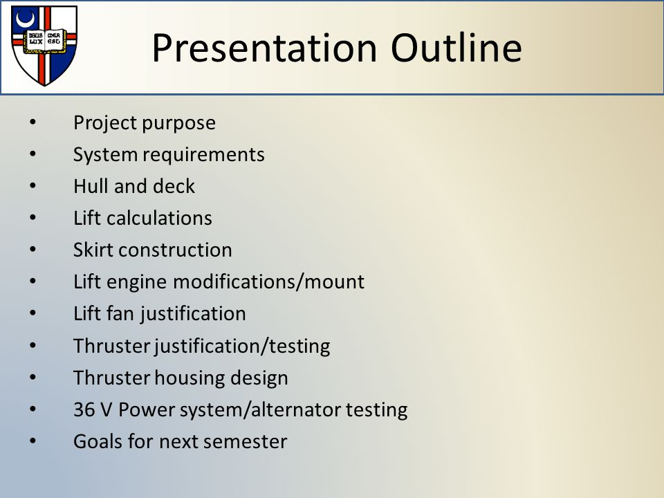 Project purpose System requirements Hull and deck Lift calculations Skirt construction Lift engine modifications/mount Lift fan justification Thruster justification/testing Thruster housing design 36 V Power system/alternator testing Goals for next semester Presentation Outline