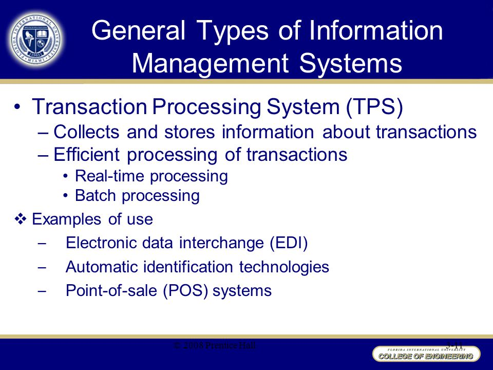 General Types of Information Management Systems Transaction Processing System (TPS) –Collects and stores information about transactions –Efficient processing of transactions Real-time processing Batch processing  Examples of use – Electronic data interchange (EDI) – Automatic identification technologies – Point-of-sale (POS) systems © 2008 Prentice Hall3-11