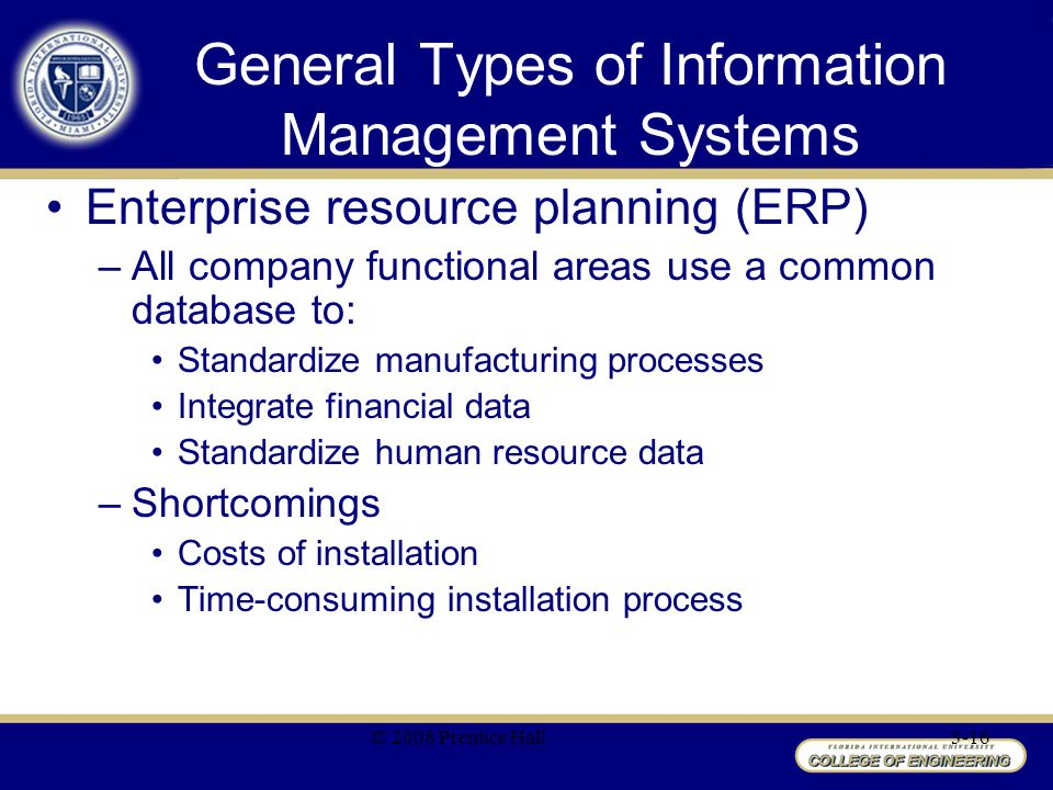 General Types of Information Management Systems Enterprise resource planning (ERP) –All company functional areas use a common database to: Standardize manufacturing processes Integrate financial data Standardize human resource data –Shortcomings Costs of installation Time-consuming installation process © 2008 Prentice Hall3-16